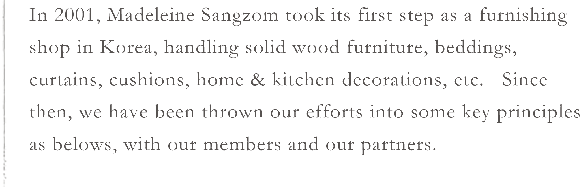 In 2001, Madeleine Sangzom took its first step as a furnishing shop in Korea, handling solid wood furniture, beddings, curtains, cushions, home & kitchen decorations, etc.   Since then, we have been thrown our efforts into some key principles as belows, with our members and our partners.