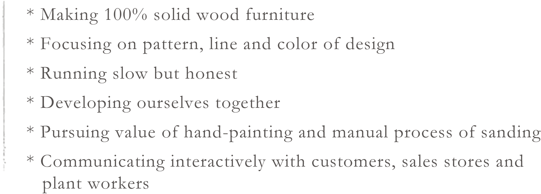 * Making 100% solid wood furniture * Focusing on pattern, line and color of design * Running slow but honest * Developing ourselves together * Pursuing value of hand-painting and manual process of sanding * Communicating interactively with customers, sales stores and plant workers