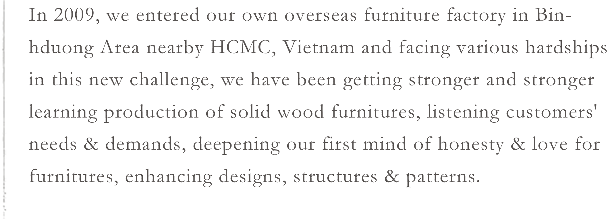 In 2009, we entered our own overseas furniture factory in Binhduong Area nearby HCMC, Vietnam and facing various hardships in this new challenge, we have been getting stronger and stronger learning production of solid wood furnitures, listening customers' needs & demands, deepening our first mind of honesty & love for furnitures, enhancing designs, structures & patterns.