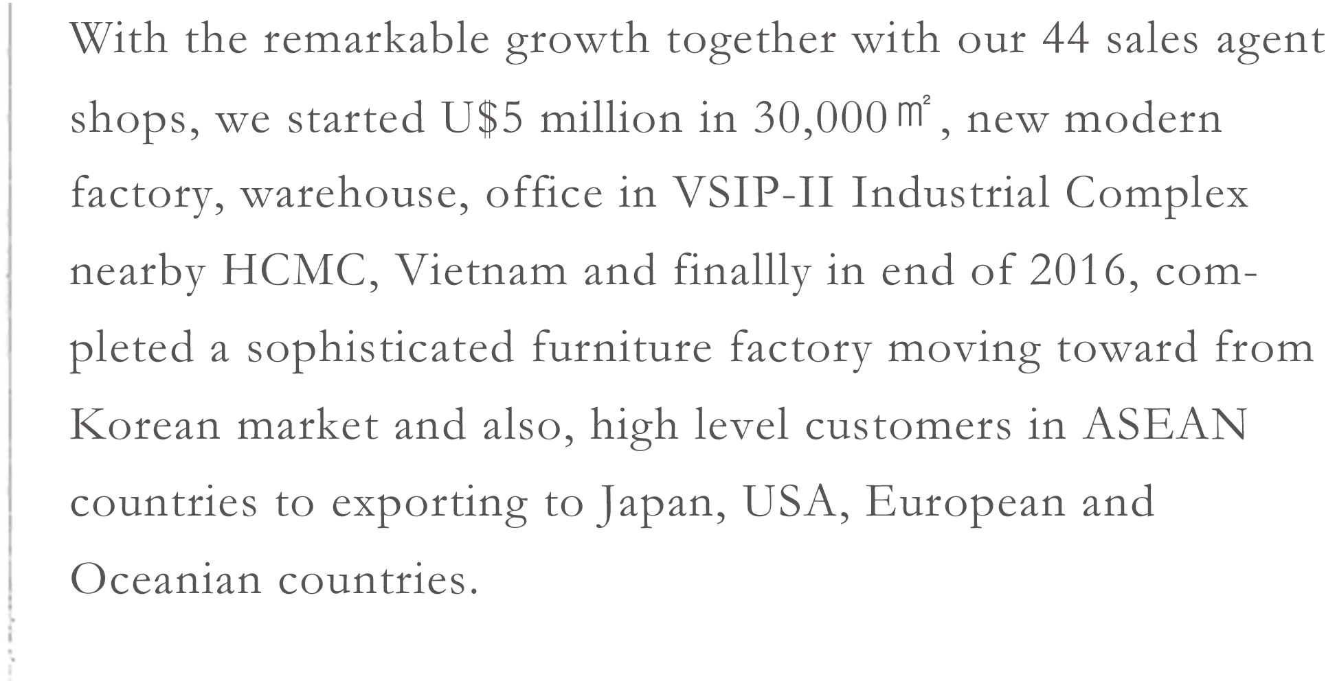 With the remarkable growth together with our 44 sales agent shops, we started U$5 million in 30,000㎡, new modern factory, warehouse, office in VSIP-II Industrial Complex nearby HCMC, Vietnam and finallly in end of 2016, completed a sophisticated furniture factory moving toward from Korean market and also, high level customers in ASEAN countries to exporting to Japan, USA, European and Oceanian countries.